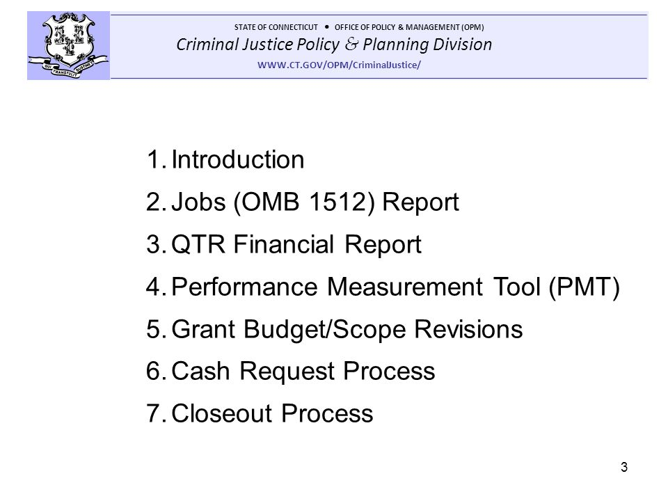 Criminal Justice Policy & Planning Division STATE OF CONNECTICUT OFFICE OF POLICY & MANAGEMENT (OPM) WWW.CT.GOV/OPM/CriminalJustice/ 3 1.Introduction 2.Jobs (OMB 1512) Report 3.QTR Financial Report 4.Performance Measurement Tool (PMT) 5.Grant Budget/Scope Revisions 6.Cash Request Process 7.Closeout Process