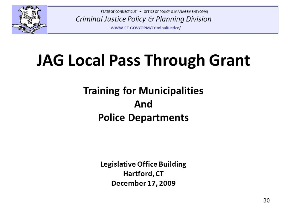 Criminal Justice Policy & Planning Division STATE OF CONNECTICUT OFFICE OF POLICY & MANAGEMENT (OPM) WWW.CT.GOV/OPM/CriminalJustice/ 30 JAG Local Pass Through Grant Training for Municipalities And Police Departments Legislative Office Building Hartford, CT December 17, 2009