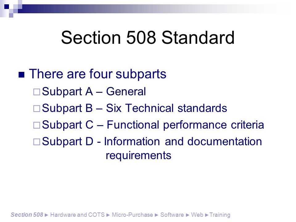 Section 508 Standard There are four subparts  Subpart A – General  Subpart B – Six Technical standards  Subpart C – Functional performance criteria  Subpart D - Information and documentation requirements Section 508 ► Hardware and COTS ► Micro-Purchase ► Software ► Web ► Training
