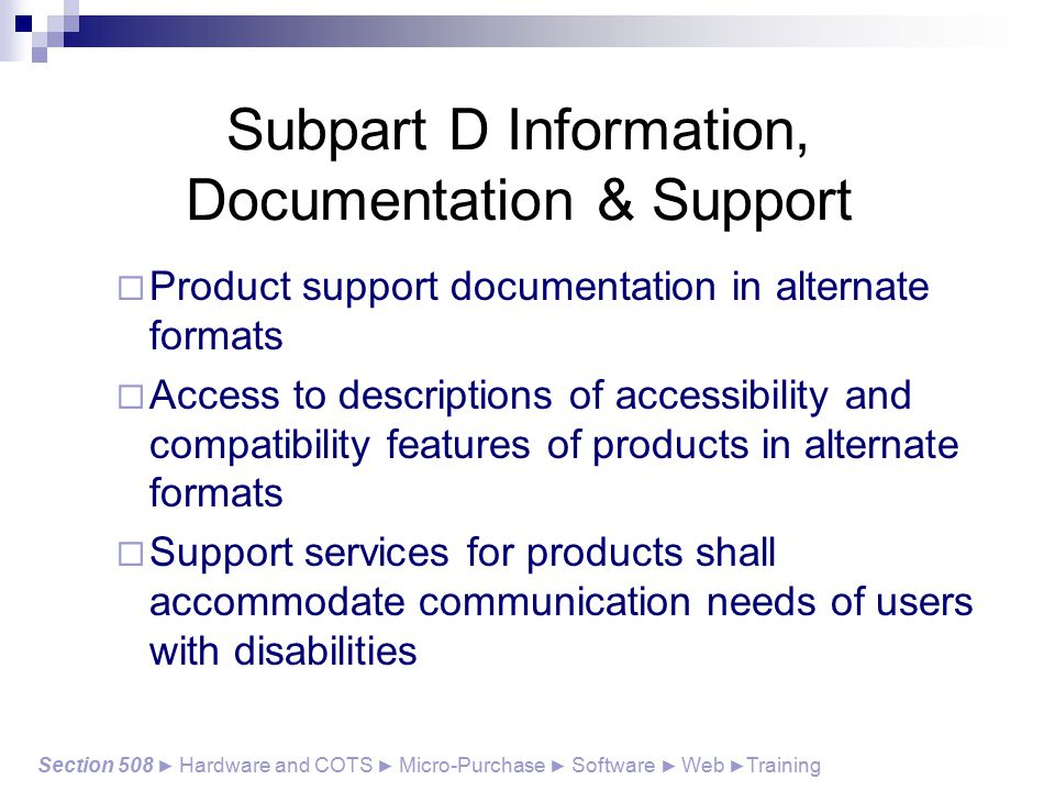 Subpart D Information, Documentation & Support  Product support documentation in alternate formats  Access to descriptions of accessibility and compatibility features of products in alternate formats  Support services for products shall accommodate communication needs of users with disabilities Section 508 ► Hardware and COTS ► Micro-Purchase ► Software ► Web ► Training