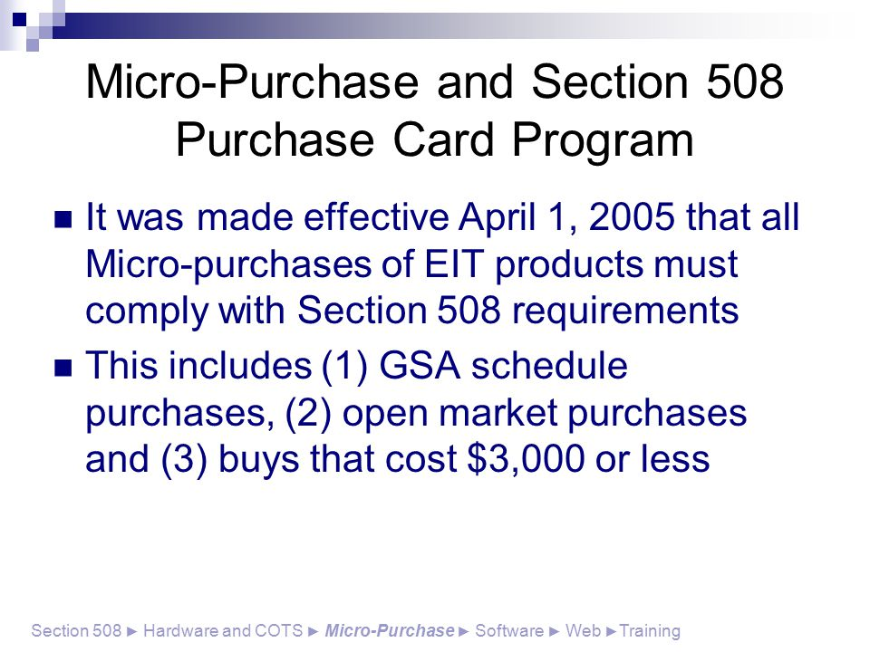 Micro-Purchase and Section 508 Purchase Card Program It was made effective April 1, 2005 that all Micro-purchases of EIT products must comply with Section 508 requirements This includes (1) GSA schedule purchases, (2) open market purchases and (3) buys that cost $3,000 or less Section 508 ► Hardware and COTS ► Micro-Purchase ► Software ► Web ► Training