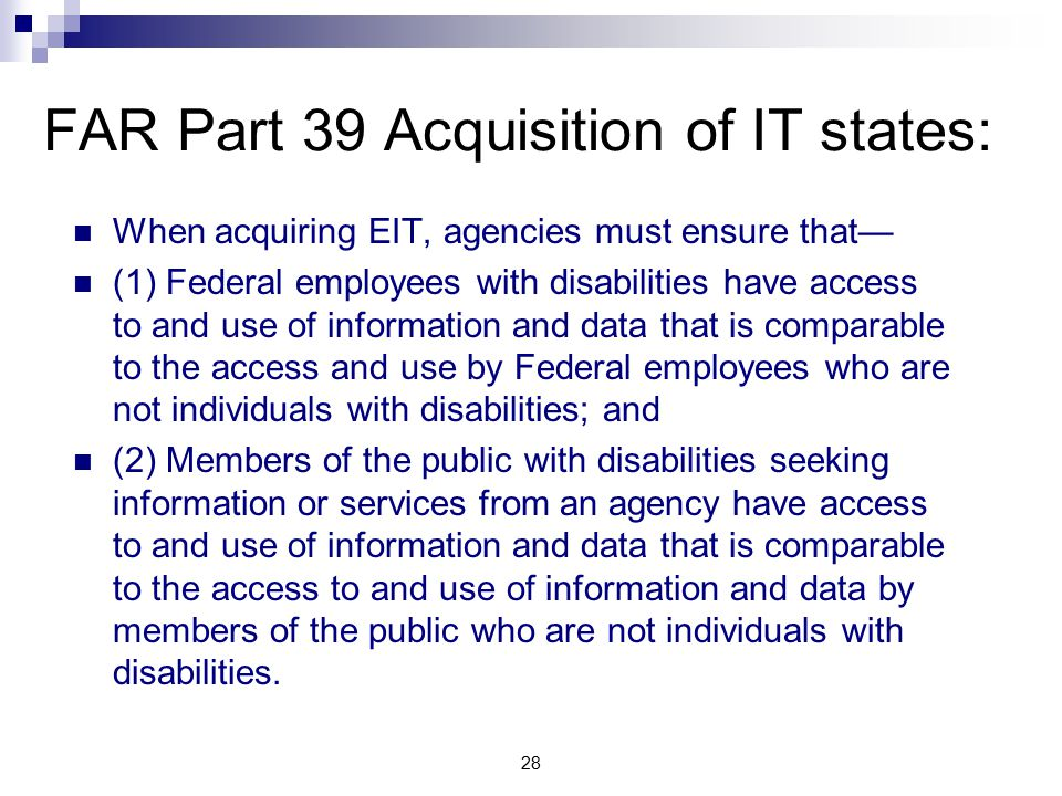 FAR Part 39 Acquisition of IT states: When acquiring EIT, agencies must ensure that— (1) Federal employees with disabilities have access to and use of information and data that is comparable to the access and use by Federal employees who are not individuals with disabilities; and (2) Members of the public with disabilities seeking information or services from an agency have access to and use of information and data that is comparable to the access to and use of information and data by members of the public who are not individuals with disabilities.