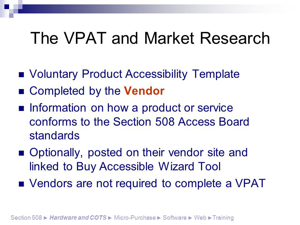 The VPAT and Market Research Voluntary Product Accessibility Template Completed by the Vendor Information on how a product or service conforms to the Section 508 Access Board standards Optionally, posted on their vendor site and linked to Buy Accessible Wizard Tool Vendors are not required to complete a VPAT Section 508 ► Hardware and COTS ► Micro-Purchase ► Software ► Web ► Training