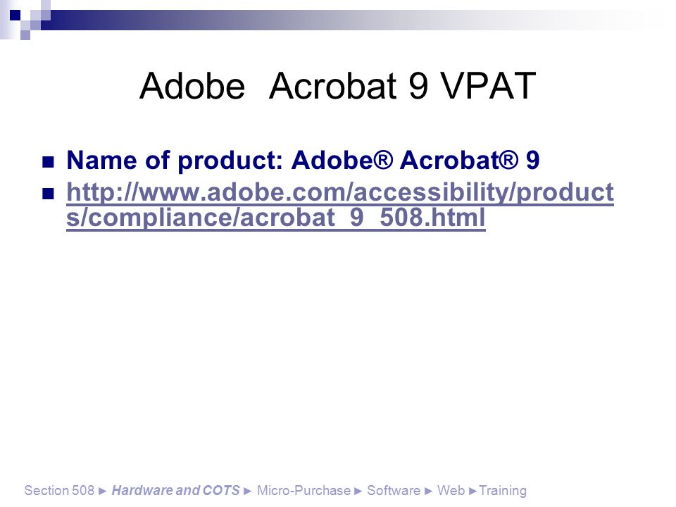 Adobe Acrobat 9 VPAT Section 508 ► Hardware and COTS ► Micro-Purchase ► Software ► Web ► Training Name of product: Adobe® Acrobat® 9 http://www.adobe.com/accessibility/product s/compliance/acrobat_9_508.html http://www.adobe.com/accessibility/product s/compliance/acrobat_9_508.html
