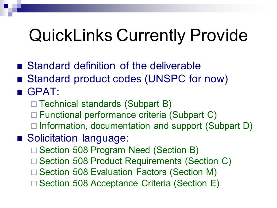 QuickLinks Currently Provide Standard definition of the deliverable Standard product codes (UNSPC for now) GPAT:  Technical standards (Subpart B)  Functional performance criteria (Subpart C)  Information, documentation and support (Subpart D) Solicitation language:  Section 508 Program Need (Section B)  Section 508 Product Requirements (Section C)  Section 508 Evaluation Factors (Section M)  Section 508 Acceptance Criteria (Section E)