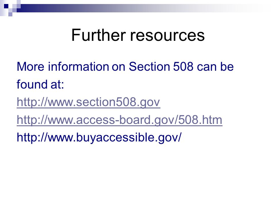 Further resources More information on Section 508 can be found at: http://www.section508.gov http://www.access-board.gov/508.htm http://www.buyaccessible.gov/