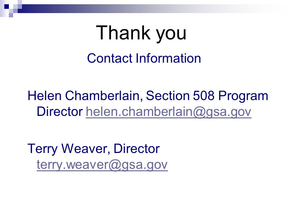 Thank you Contact Information Helen Chamberlain, Section 508 Program Director helen.chamberlain@gsa.govhelen.chamberlain@gsa.gov Terry Weaver, Director terry.weaver@gsa.gov terry.weaver@gsa.gov