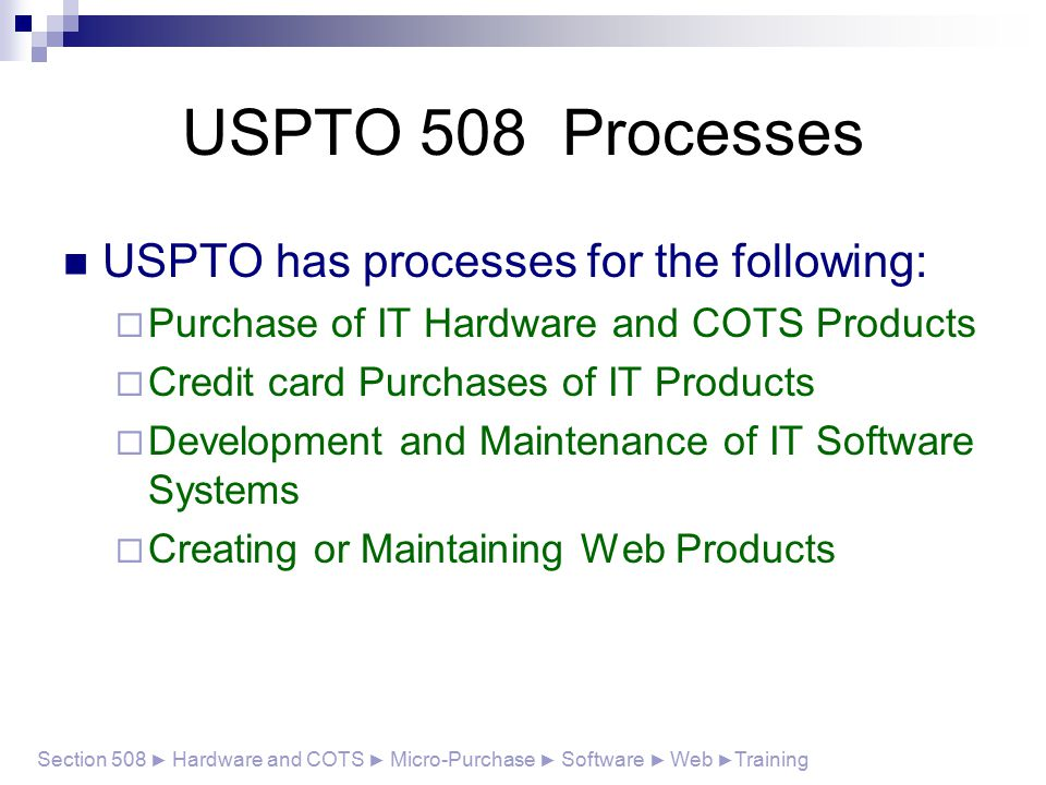 USPTO 508 Processes USPTO has processes for the following:  Purchase of IT Hardware and COTS Products  Credit card Purchases of IT Products  Development and Maintenance of IT Software Systems  Creating or Maintaining Web Products Section 508 ► Hardware and COTS ► Micro-Purchase ► Software ► Web ► Training