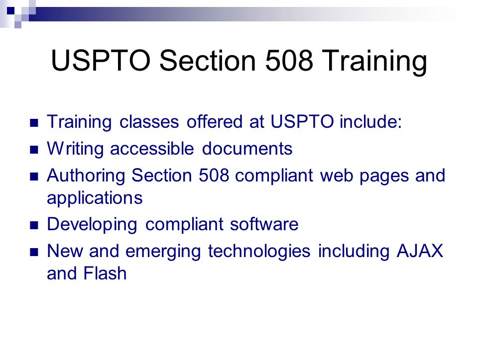 USPTO Section 508 Training Training classes offered at USPTO include: Writing accessible documents Authoring Section 508 compliant web pages and applications Developing compliant software New and emerging technologies including AJAX and Flash