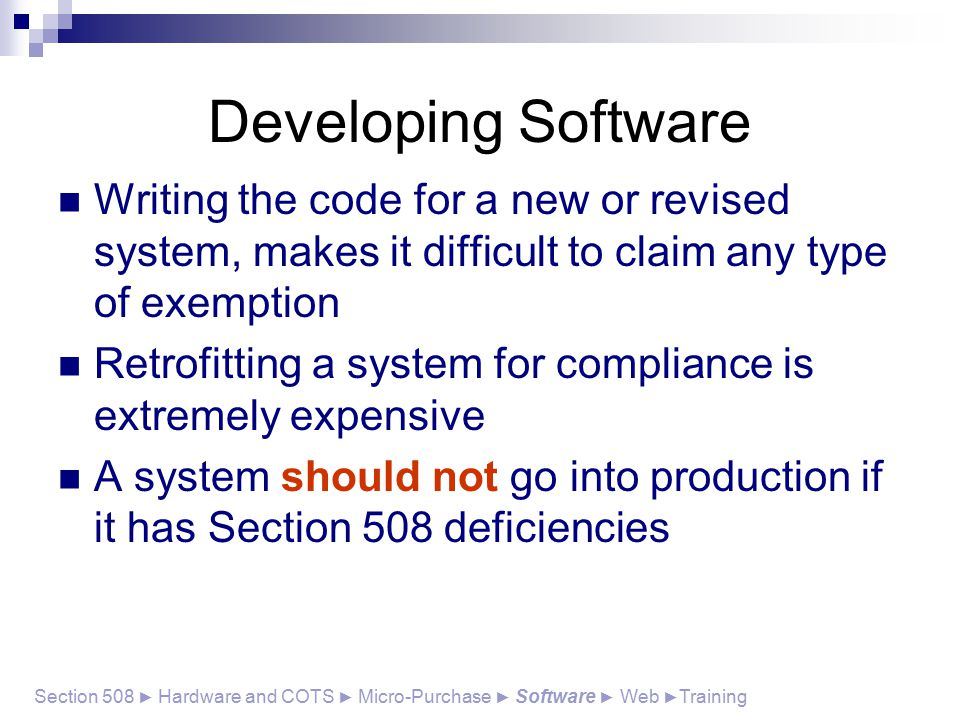 Writing the code for a new or revised system, makes it difficult to claim any type of exemption Retrofitting a system for compliance is extremely expensive A system should not go into production if it has Section 508 deficiencies Section 508 ► Hardware and COTS ► Micro-Purchase ► Software ► Web ► Training