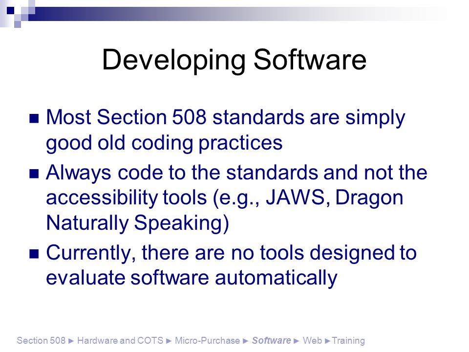 Developing Software Most Section 508 standards are simply good old coding practices Always code to the standards and not the accessibility tools (e.g., JAWS, Dragon Naturally Speaking) Currently, there are no tools designed to evaluate software automatically Section 508 ► Hardware and COTS ► Micro-Purchase ► Software ► Web ► Training