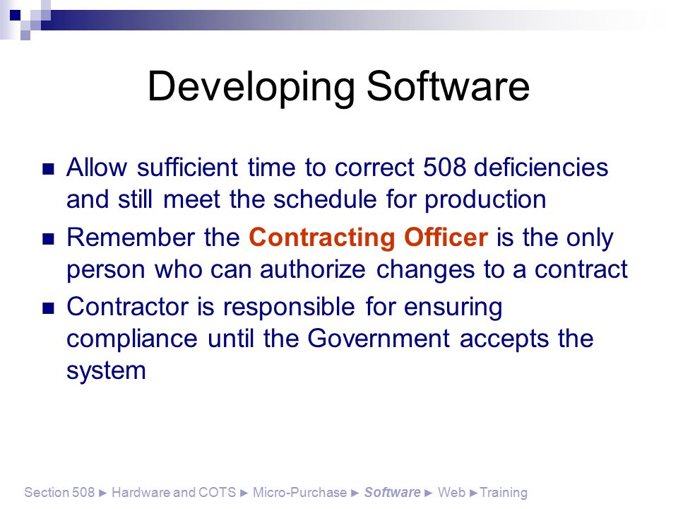 Developing Software Allow sufficient time to correct 508 deficiencies and still meet the schedule for production Remember the Contracting Officer is the only person who can authorize changes to a contract Contractor is responsible for ensuring compliance until the Government accepts the system Section 508 ► Hardware and COTS ► Micro-Purchase ► Software ► Web ► Training