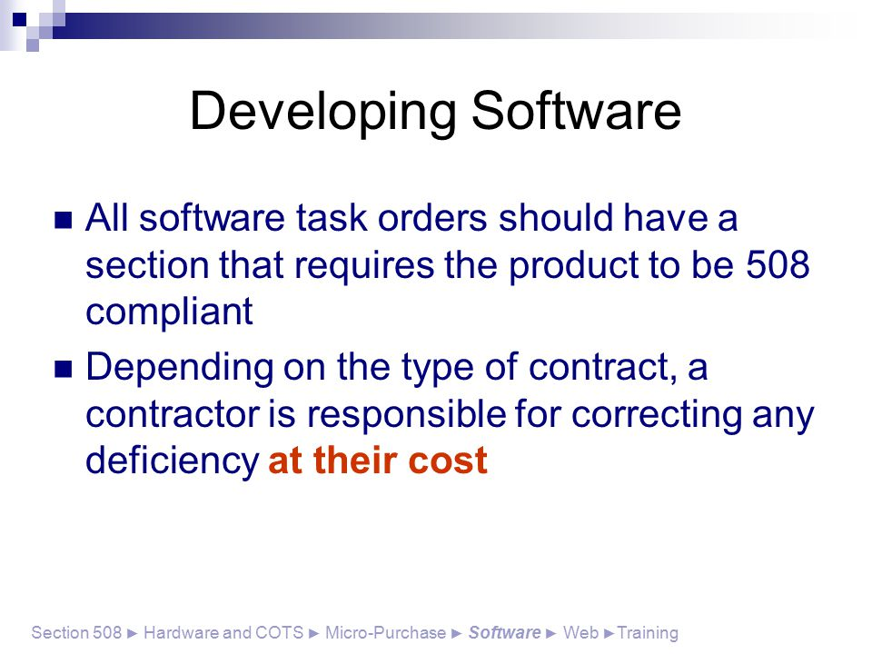 Developing Software All software task orders should have a section that requires the product to be 508 compliant Depending on the type of contract, a contractor is responsible for correcting any deficiency at their cost Section 508 ► Hardware and COTS ► Micro-Purchase ► Software ► Web ► Training