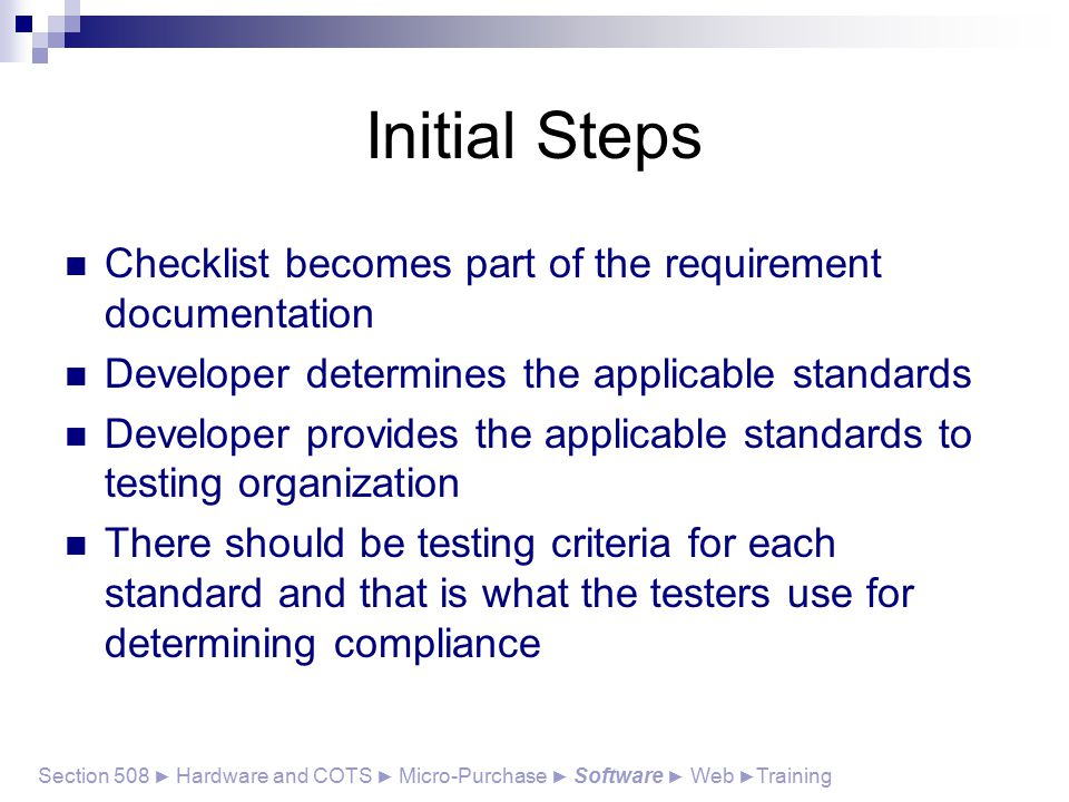 Initial Steps Checklist becomes part of the requirement documentation Developer determines the applicable standards Developer provides the applicable standards to testing organization There should be testing criteria for each standard and that is what the testers use for determining compliance Section 508 ► Hardware and COTS ► Micro-Purchase ► Software ► Web ► Training