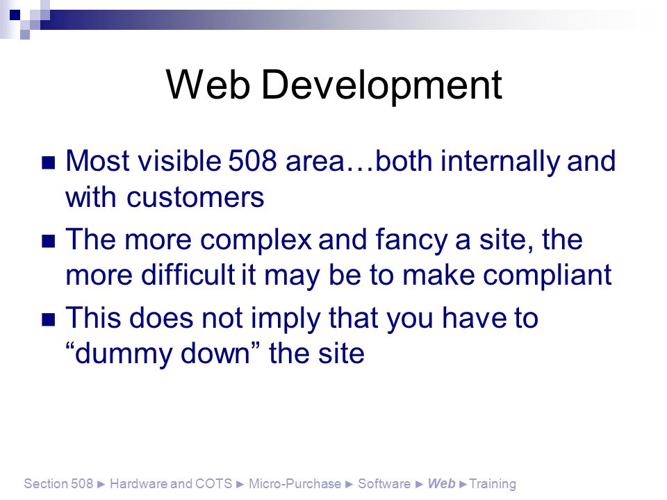 Most visible 508 area…both internally and with customers The more complex and fancy a site, the more difficult it may be to make compliant This does not imply that you have to dummy down the site Section 508 ► Hardware and COTS ► Micro-Purchase ► Software ► Web ► Training