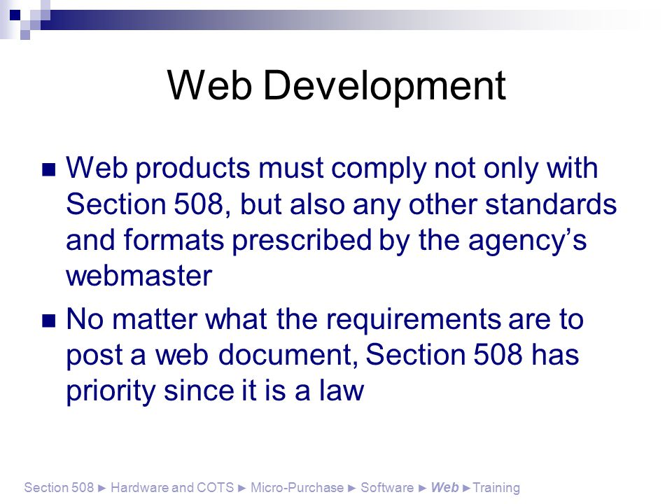 Web Development Web products must comply not only with Section 508, but also any other standards and formats prescribed by the agency's webmaster No matter what the requirements are to post a web document, Section 508 has priority since it is a law Section 508 ► Hardware and COTS ► Micro-Purchase ► Software ► Web ► Training
