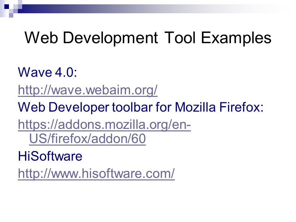 Web Development Tool Examples Wave 4.0: http://wave.webaim.org/ Web Developer toolbar for Mozilla Firefox: https://addons.mozilla.org/en- US/firefox/addon/60 HiSoftware http://www.hisoftware.com/