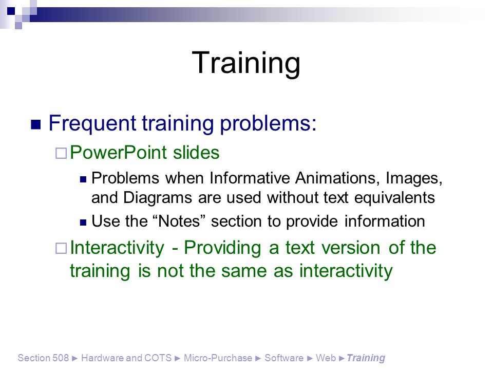 Training Frequent training problems:  PowerPoint slides Problems when Informative Animations, Images, and Diagrams are used without text equivalents Use the Notes section to provide information  Interactivity - Providing a text version of the training is not the same as interactivity Section 508 ► Hardware and COTS ► Micro-Purchase ► Software ► Web ► Training