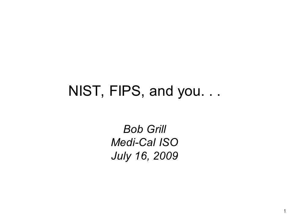 1 NIST, FIPS, and you... Bob Grill Medi-Cal ISO July 16, 2009
