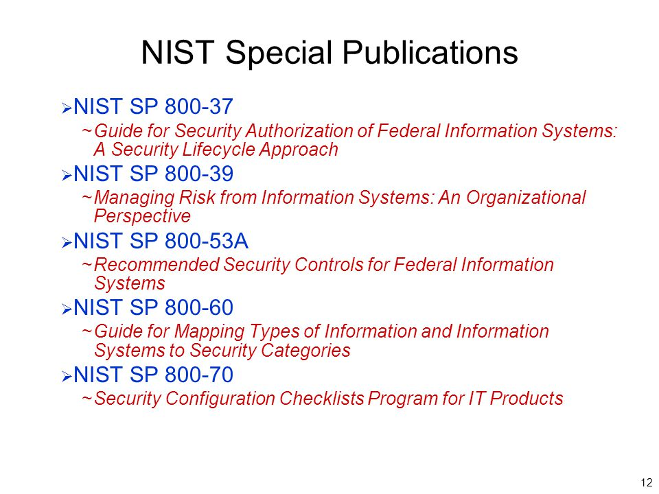 12 NIST Special Publications  NIST SP 800-37 ~Guide for Security Authorization of Federal Information Systems: A Security Lifecycle Approach  NIST SP 800-39 ~Managing Risk from Information Systems: An Organizational Perspective  NIST SP 800-53A ~Recommended Security Controls for Federal Information Systems  NIST SP 800-60 ~Guide for Mapping Types of Information and Information Systems to Security Categories  NIST SP 800-70 ~Security Configuration Checklists Program for IT Products