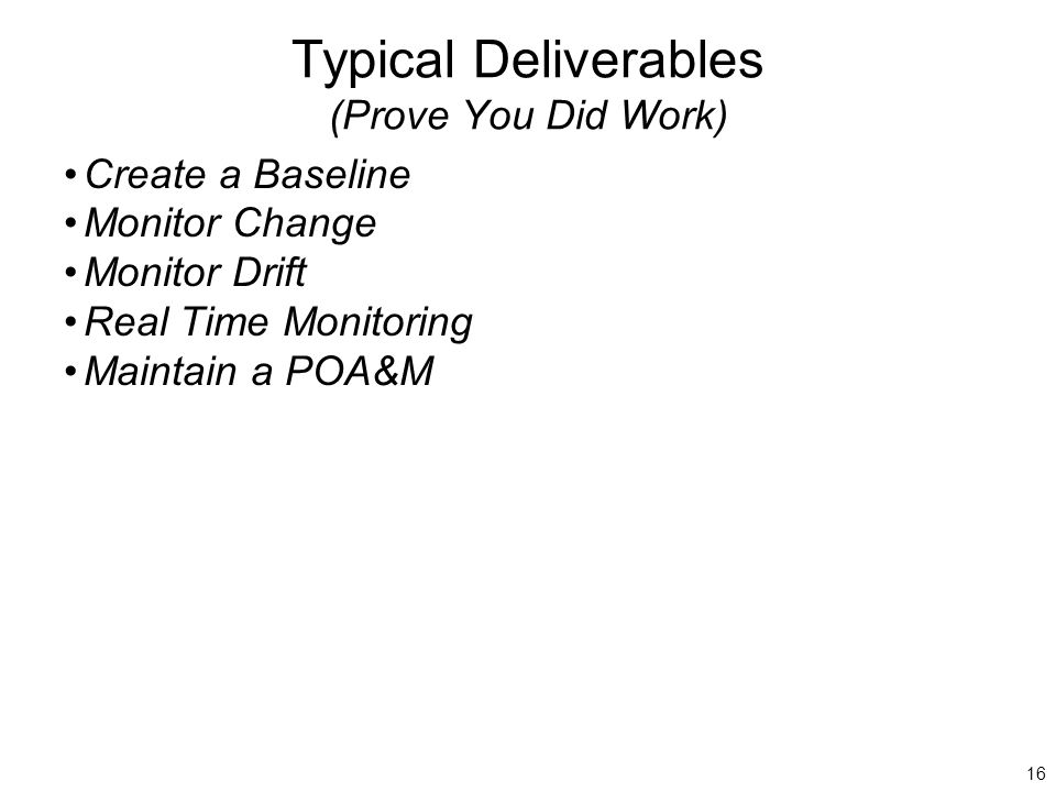 16 Typical Deliverables (Prove You Did Work) Create a Baseline Monitor Change Monitor Drift Real Time Monitoring Maintain a POA&M