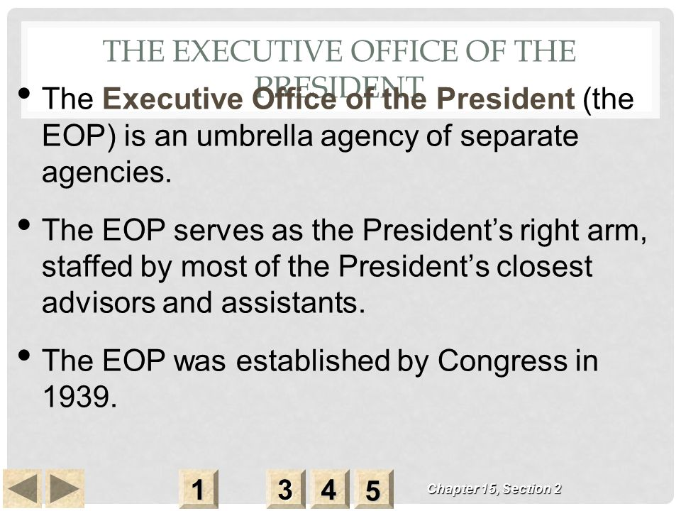 THE EXECUTIVE OFFICE OF THE PRESIDENT Chapter 15, Section 2 3333 4444 1111 5555 The Executive Office of the President (the EOP) is an umbrella agency of separate agencies.