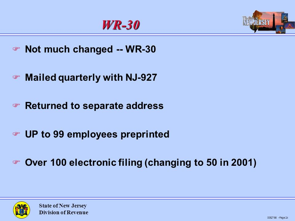 00527/98 -Page 24 State of New Jersey Division of Revenue WR-30 F Not much changed -- WR-30 F Mailed quarterly with NJ-927 F Returned to separate address F UP to 99 employees preprinted F Over 100 electronic filing (changing to 50 in 2001)