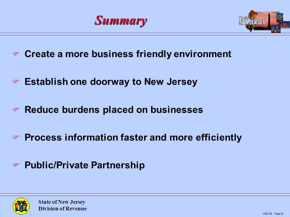 00527/98 -Page 28 State of New Jersey Division of Revenue Summary F Create a more business friendly environment F Establish one doorway to New Jersey F Reduce burdens placed on businesses F Process information faster and more efficiently F Public/Private Partnership
