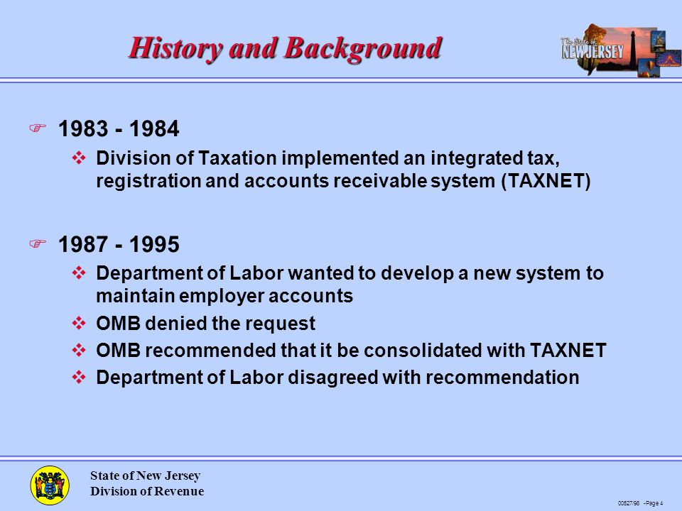 00527/98 -Page 4 State of New Jersey Division of Revenue History and Background F 1983 - 1984 vDivision of Taxation implemented an integrated tax, registration and accounts receivable system (TAXNET) F 1987 - 1995 vDepartment of Labor wanted to develop a new system to maintain employer accounts vOMB denied the request vOMB recommended that it be consolidated with TAXNET vDepartment of Labor disagreed with recommendation