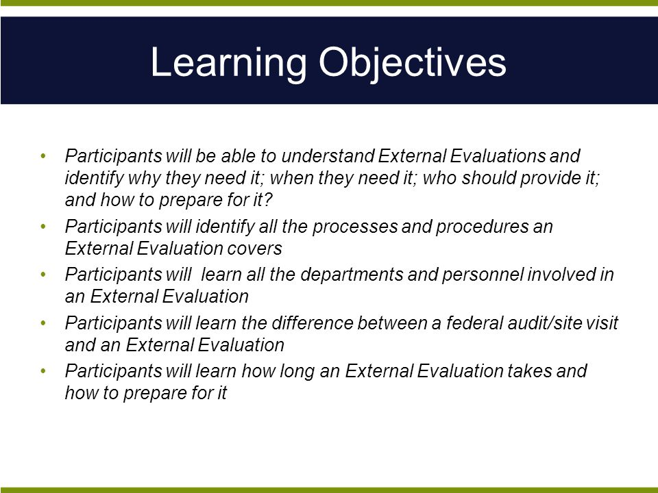 Participants will be able to understand External Evaluations and identify why they need it; when they need it; who should provide it; and how to prepare for it.