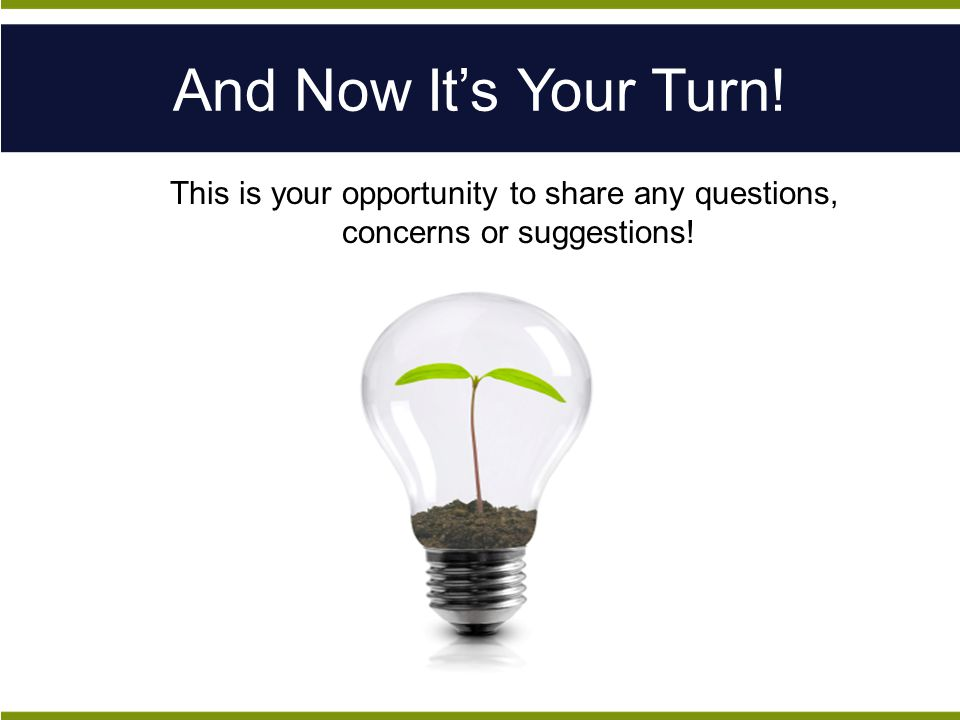 And Now It's Your Turn! This is your opportunity to share any questions, concerns or suggestions!