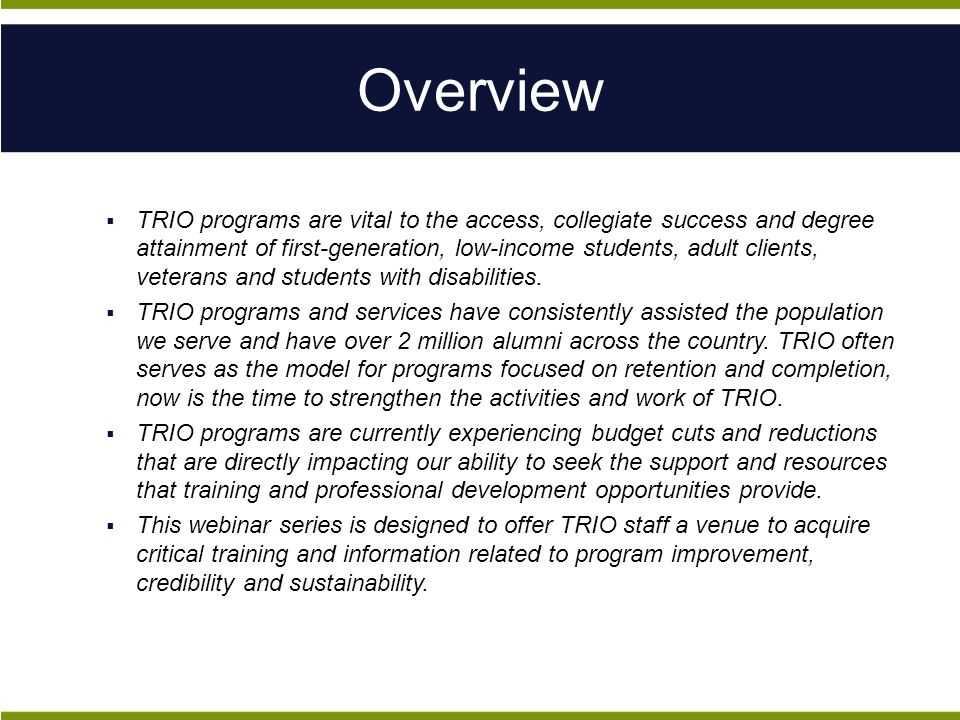 Overview  TRIO programs are vital to the access, collegiate success and degree attainment of first-generation, low-income students, adult clients, veterans and students with disabilities.