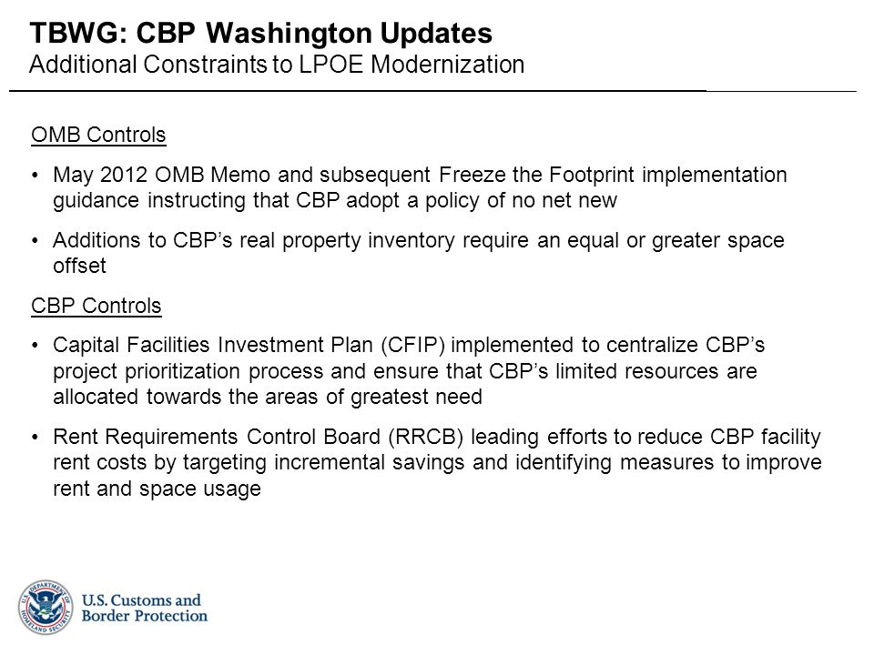 Field Operations Facilities Program Management Office TBWG: CBP Washington Updates Additional Constraints to LPOE Modernization OMB Controls May 2012 OMB Memo and subsequent Freeze the Footprint implementation guidance instructing that CBP adopt a policy of no net new Additions to CBP's real property inventory require an equal or greater space offset CBP Controls Capital Facilities Investment Plan (CFIP) implemented to centralize CBP's project prioritization process and ensure that CBP's limited resources are allocated towards the areas of greatest need Rent Requirements Control Board (RRCB) leading efforts to reduce CBP facility rent costs by targeting incremental savings and identifying measures to improve rent and space usage