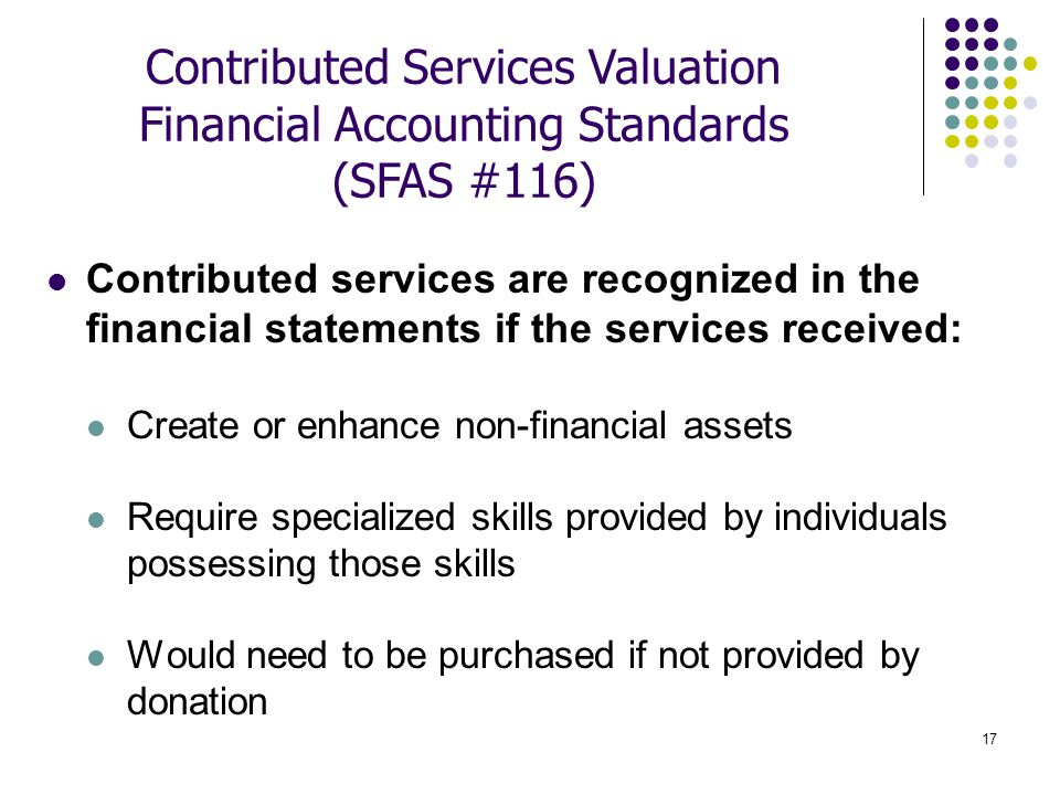 17 Contributed services are recognized in the financial statements if the services received: Create or enhance non-financial assets Require specialize