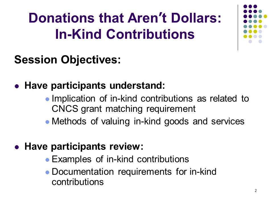 2 Donations that Aren ' t Dollars: In-Kind Contributions Session Objectives: Have participants understand: Implication of in-kind contributions as rel