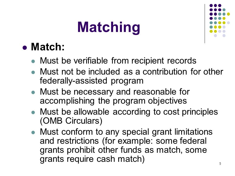 5 Matching Match: Must be verifiable from recipient records Must not be included as a contribution for other federally-assisted program Must be necess