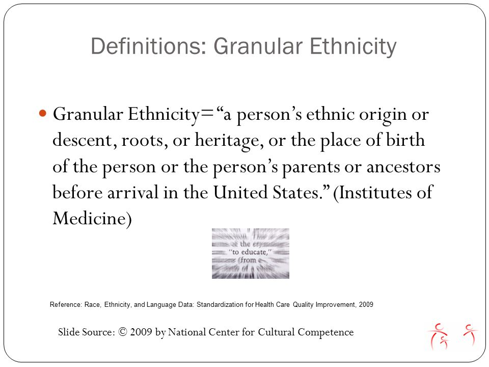 Definitions: Granular Ethnicity Granular Ethnicity= a person's ethnic origin or descent, roots, or heritage, or the place of birth of the person or the person's parents or ancestors before arrival in the United States. (Institutes of Medicine) Slide Source: © 2009 by National Center for Cultural Competence Reference: Race, Ethnicity, and Language Data: Standardization for Health Care Quality Improvement, 2009