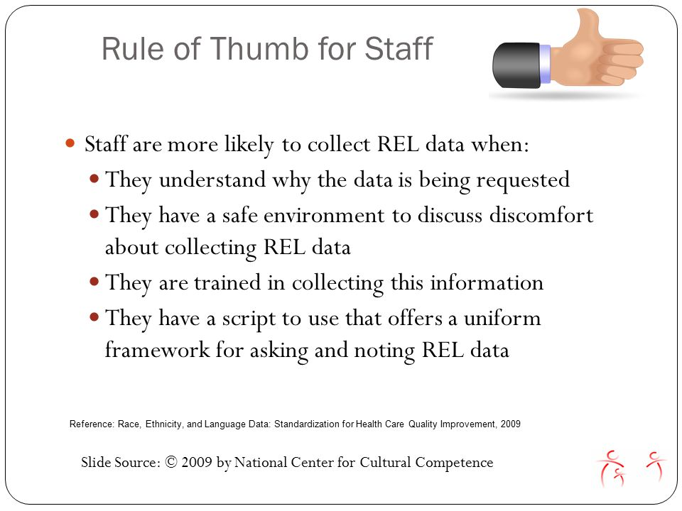 Rule of Thumb for Staff Staff are more likely to collect REL data when: They understand why the data is being requested They have a safe environment to discuss discomfort about collecting REL data They are trained in collecting this information They have a script to use that offers a uniform framework for asking and noting REL data Slide Source: © 2009 by National Center for Cultural Competence Reference: Race, Ethnicity, and Language Data: Standardization for Health Care Quality Improvement, 2009