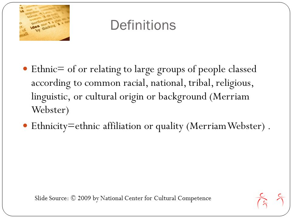 Definitions Ethnic= of or relating to large groups of people classed according to common racial, national, tribal, religious, linguistic, or cultural origin or background (Merriam Webster) Ethnicity=ethnic affiliation or quality (Merriam Webster).