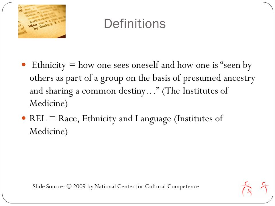 Definitions Ethnicity = how one sees oneself and how one is seen by others as part of a group on the basis of presumed ancestry and sharing a common destiny… (The Institutes of Medicine) REL = Race, Ethnicity and Language (Institutes of Medicine) Slide Source: © 2009 by National Center for Cultural Competence