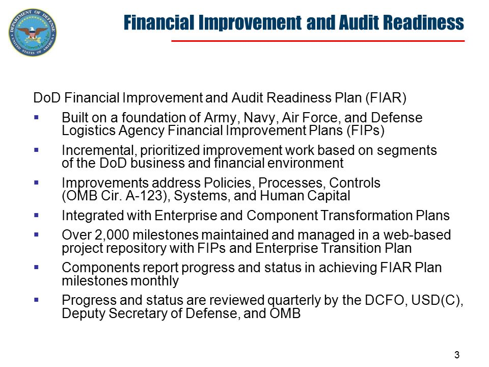 3 Financial Improvement and Audit Readiness DoD Financial Improvement and Audit Readiness Plan (FIAR)  Built on a foundation of Army, Navy, Air Force, and Defense Logistics Agency Financial Improvement Plans (FIPs)  Incremental, prioritized improvement work based on segments of the DoD business and financial environment  Improvements address Policies, Processes, Controls (OMB Cir.