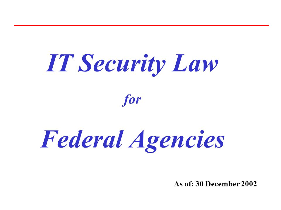 IT Security Law for Federal Agencies As of: 30 December 2002