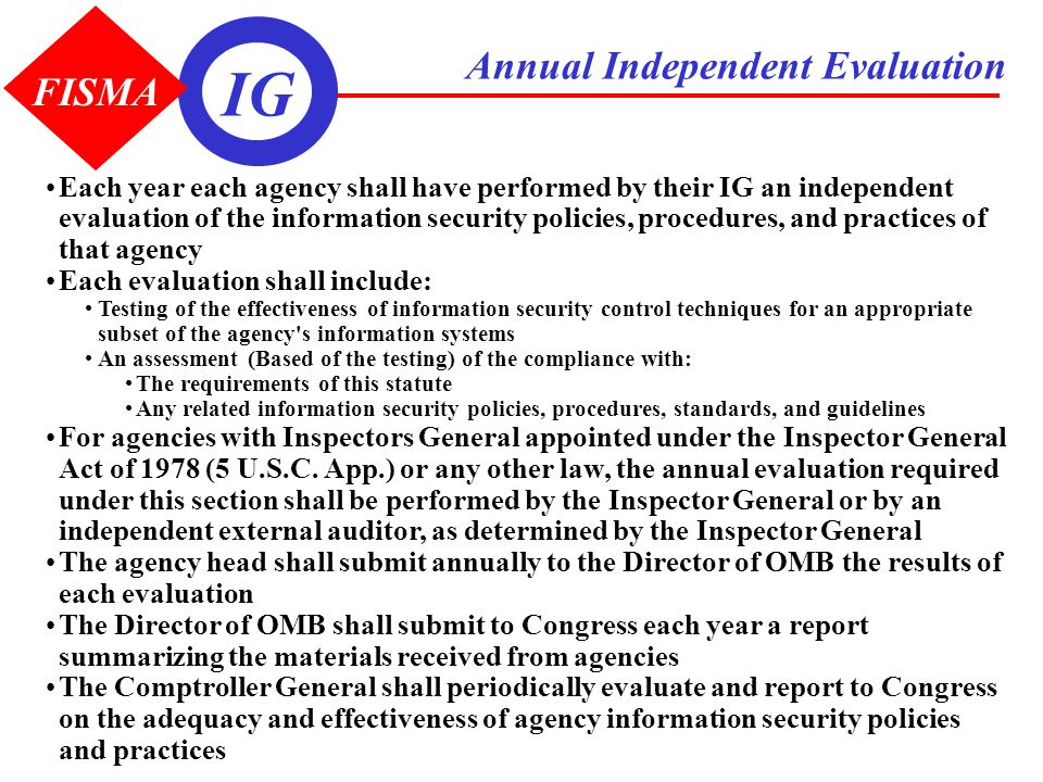 Annual Independent Evaluation Each year each agency shall have performed by their IG an independent evaluation of the information security policies, p