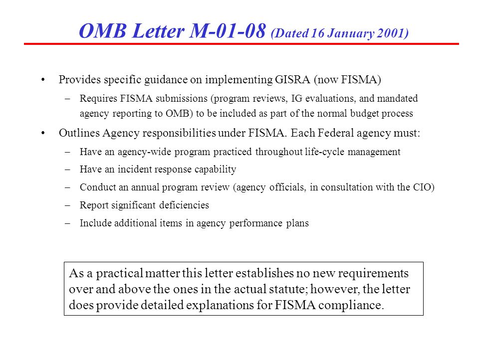 OMB Letter M-01-08 (Dated 16 January 2001) Provides specific guidance on implementing GISRA (now FISMA) –Requires FISMA submissions (program reviews,