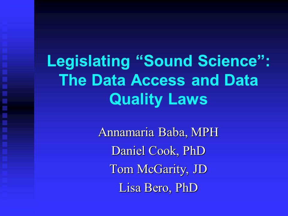 "Legislating ""Sound Science"": The Data Access and Data Quality Laws Annamaria Baba, MPH Daniel Cook, PhD Tom McGarity, JD Lisa Bero, PhD"