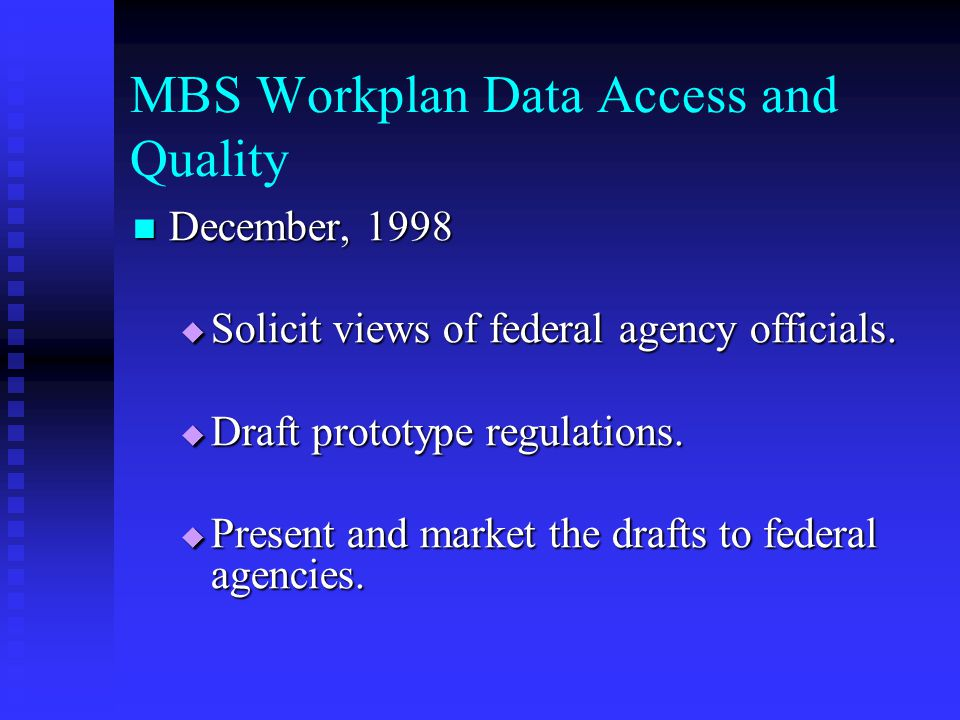 MBS Workplan Data Access and Quality December, 1998 December, 1998  Solicit views of federal agency officials.  Draft prototype regulations.  Prese