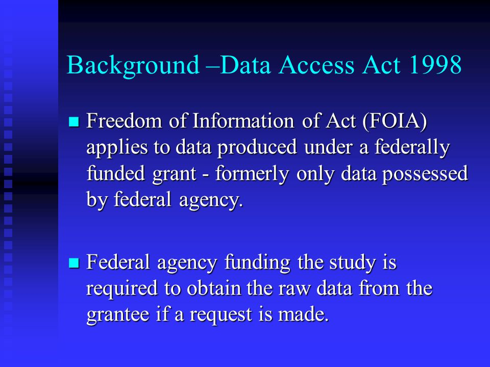 Background –Data Access Act 1998 Freedom of Information of Act (FOIA) applies to data produced under a federally funded grant - formerly only data possessed by federal agency.