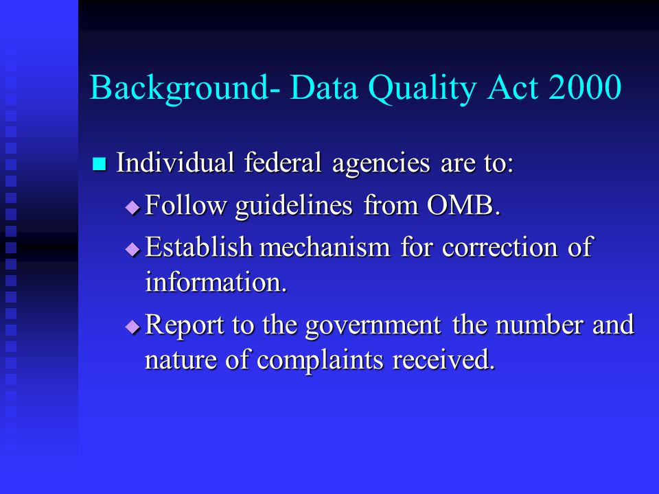 Background- Data Quality Act 2000 Individual federal agencies are to: Individual federal agencies are to:  Follow guidelines from OMB.  Establish me