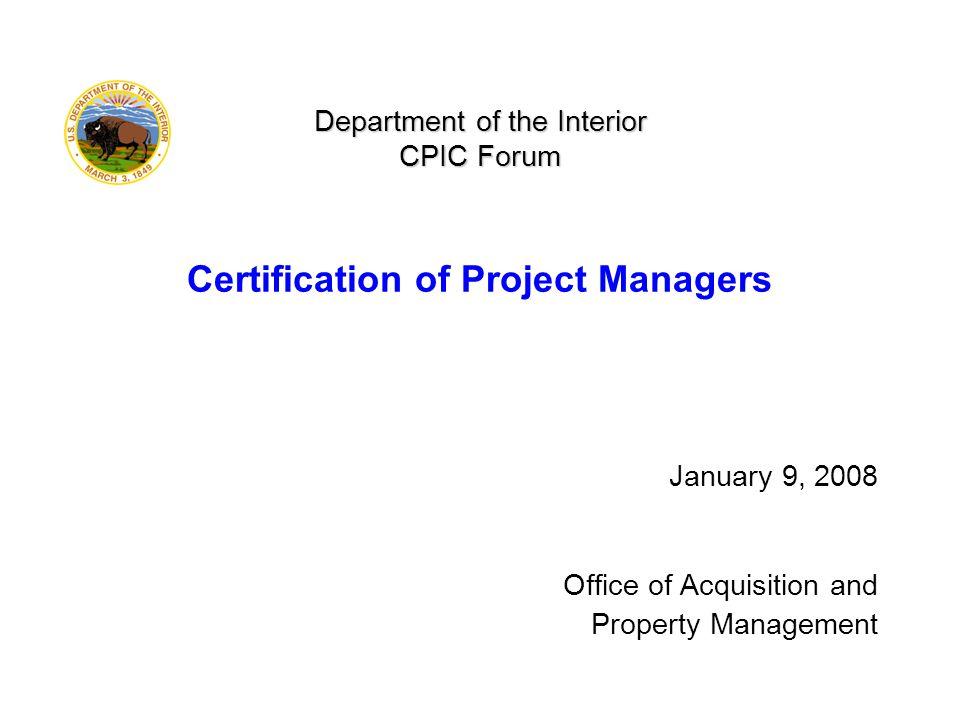 Department of the Interior CPIC Forum Department of the Interior CPIC Forum Certification of Project Managers January 9, 2008 Office of Acquisition and Property Management