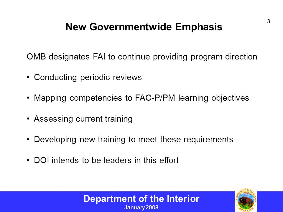Department of the Interior January 2008 3 New Governmentwide Emphasis OMB designates FAI to continue providing program direction Conducting periodic reviews Mapping competencies to FAC-P/PM learning objectives Assessing current training Developing new training to meet these requirements DOI intends to be leaders in this effort